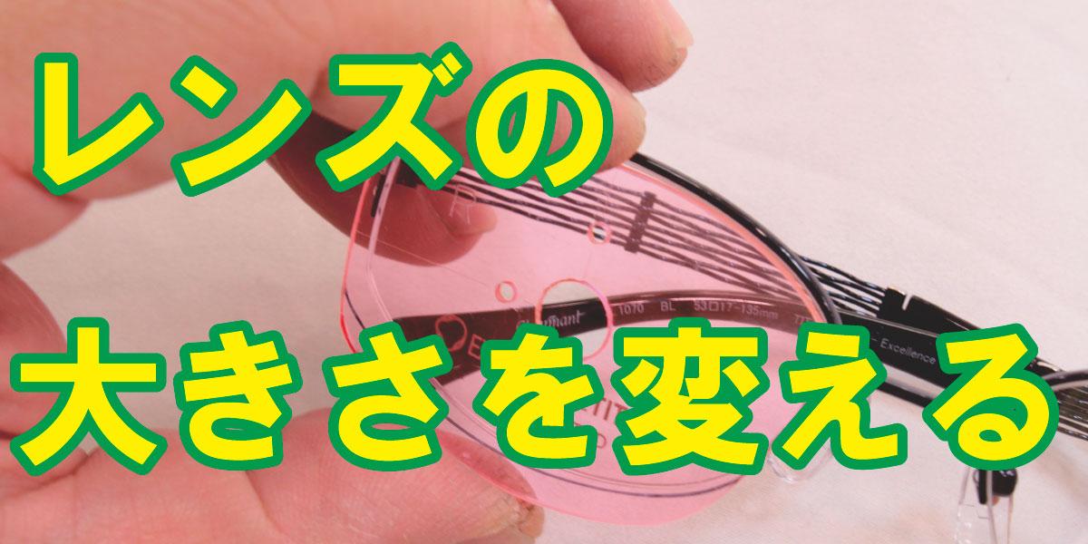メガネのレンズの大きさ変えられます